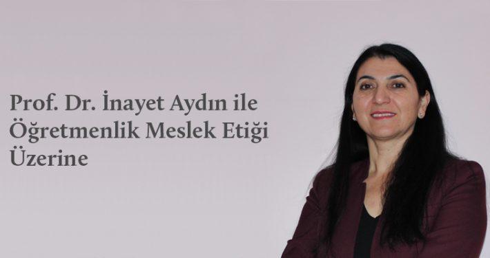 Prof. Dr. İnayet Aydın ile Öğretmenlik Meslek Etiği Üzerine